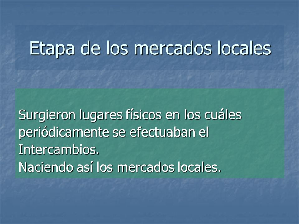 Etapa de los mercados locales Surgieron lugares físicos en los cuáles periódicamente se efectuaban el Intercambios. Naciendo así los mercados locales.