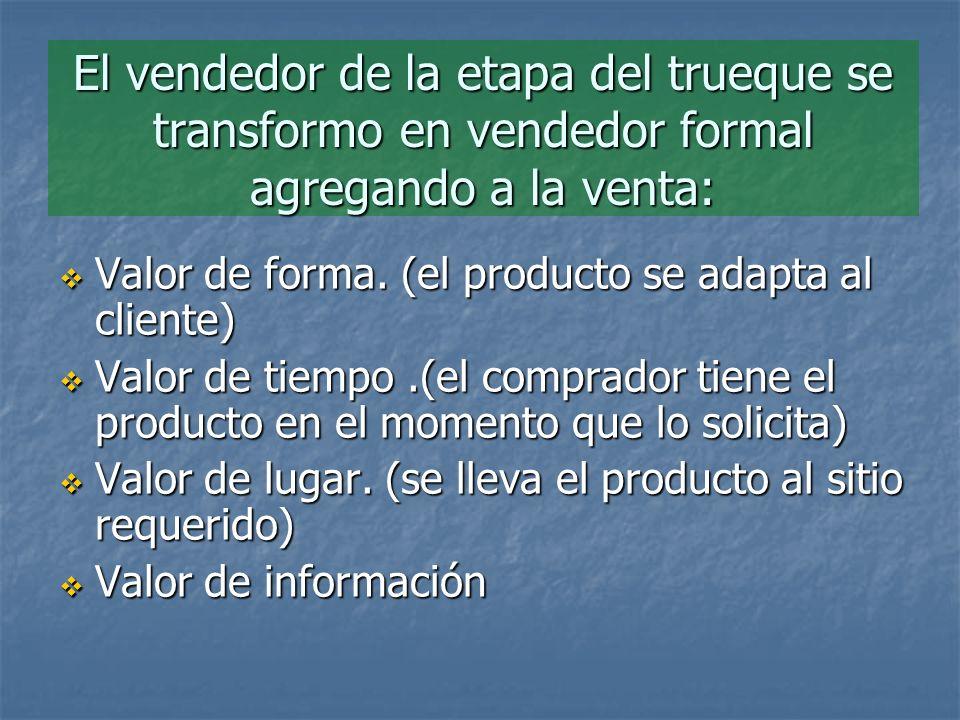 El vendedor de la etapa del trueque se transformo en vendedor formal agregando a la venta: Valor de forma. (el producto se adapta al cliente) Valor de