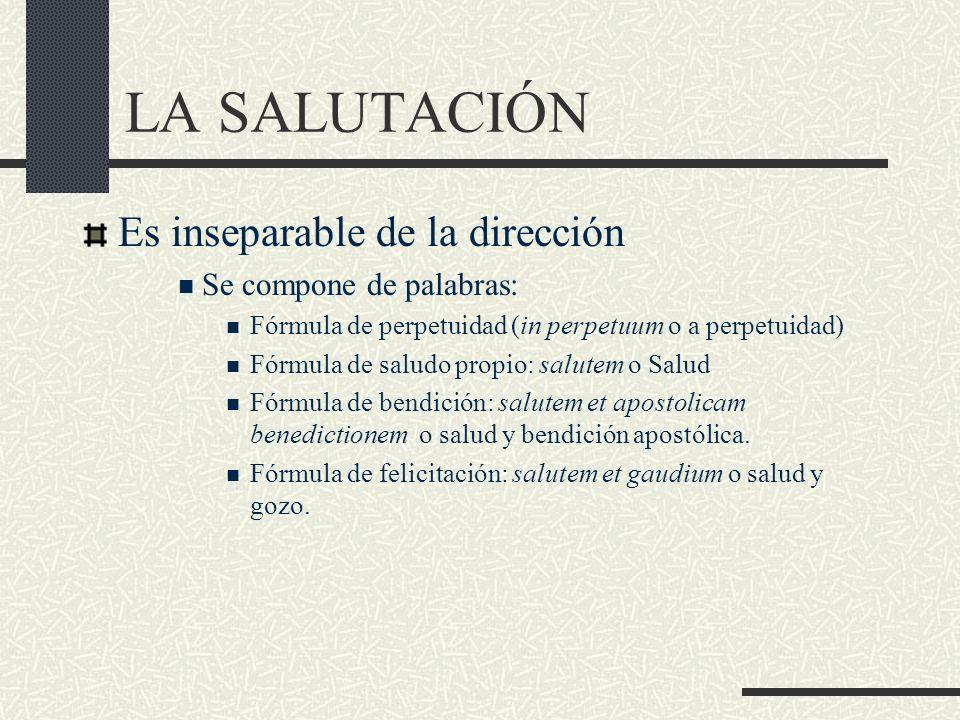 LA SALUTACIÓN Es inseparable de la dirección Se compone de palabras: Fórmula de perpetuidad (in perpetuum o a perpetuidad) Fórmula de saludo propio: s