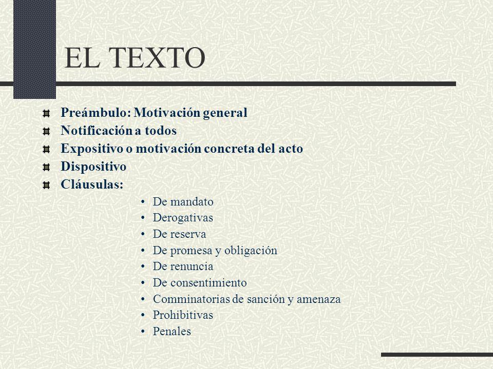 EL TEXTO Preámbulo: Motivación general Notificación a todos Expositivo o motivación concreta del acto Dispositivo Cláusulas: De mandato Derogativas De