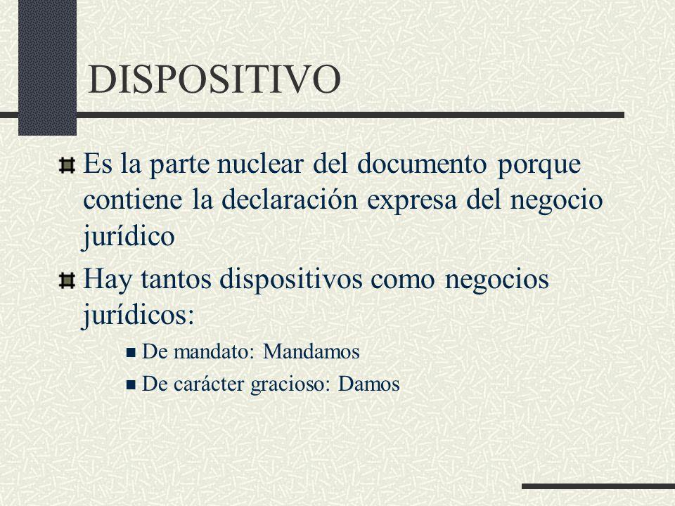 DISPOSITIVO Es la parte nuclear del documento porque contiene la declaración expresa del negocio jurídico Hay tantos dispositivos como negocios jurídi
