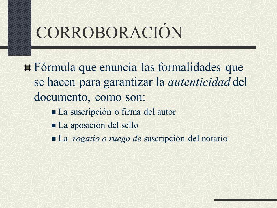 CORROBORACIÓN Fórmula que enuncia las formalidades que se hacen para garantizar la autenticidad del documento, como son: La suscripción o firma del au