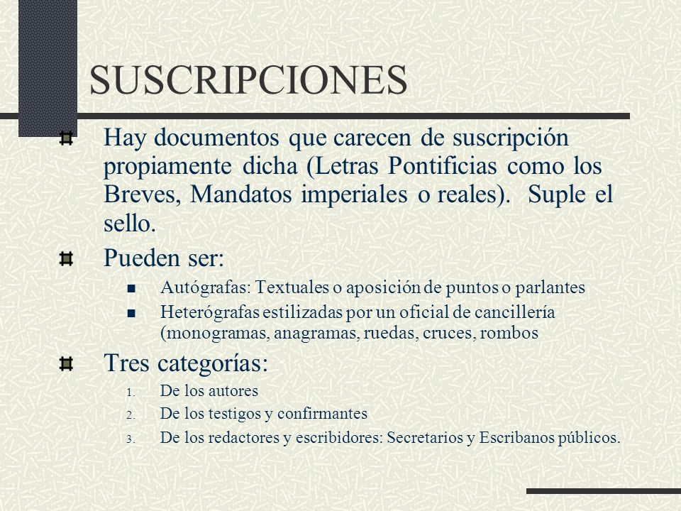 SUSCRIPCIONES Hay documentos que carecen de suscripción propiamente dicha (Letras Pontificias como los Breves, Mandatos imperiales o reales). Suple el