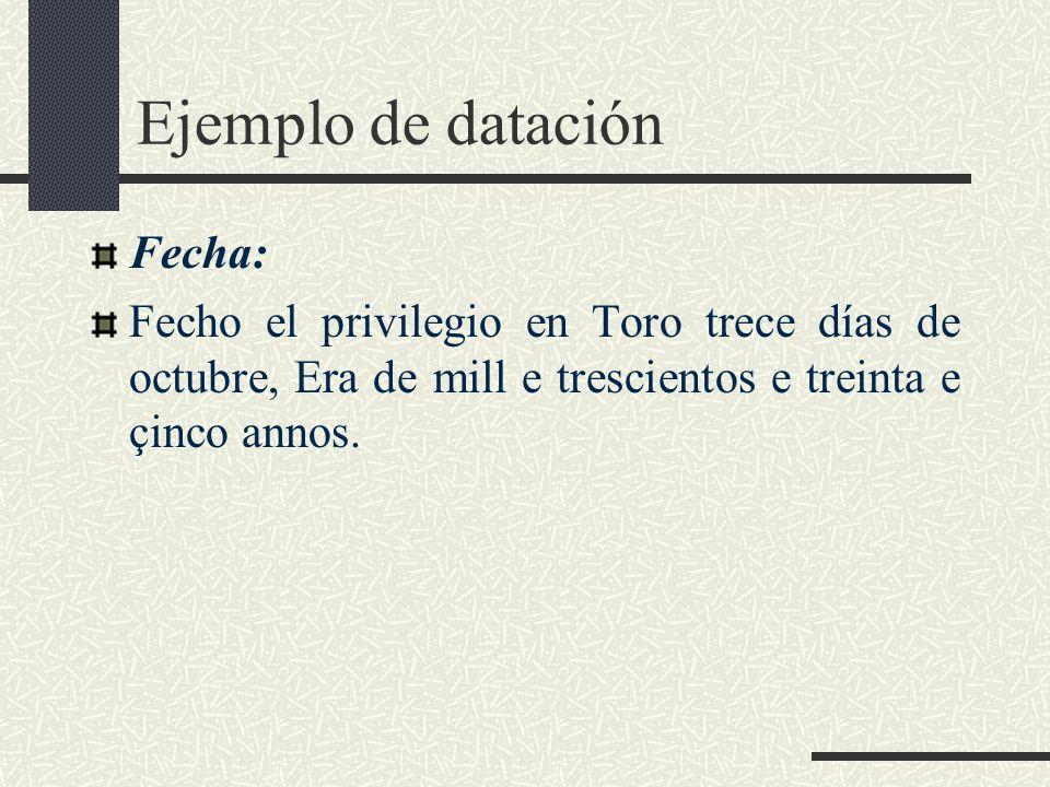 Ejemplo de datación Fecha: Fecho el privilegio en Toro trece días de octubre, Era de mill e trescientos e treinta e çinco annos.