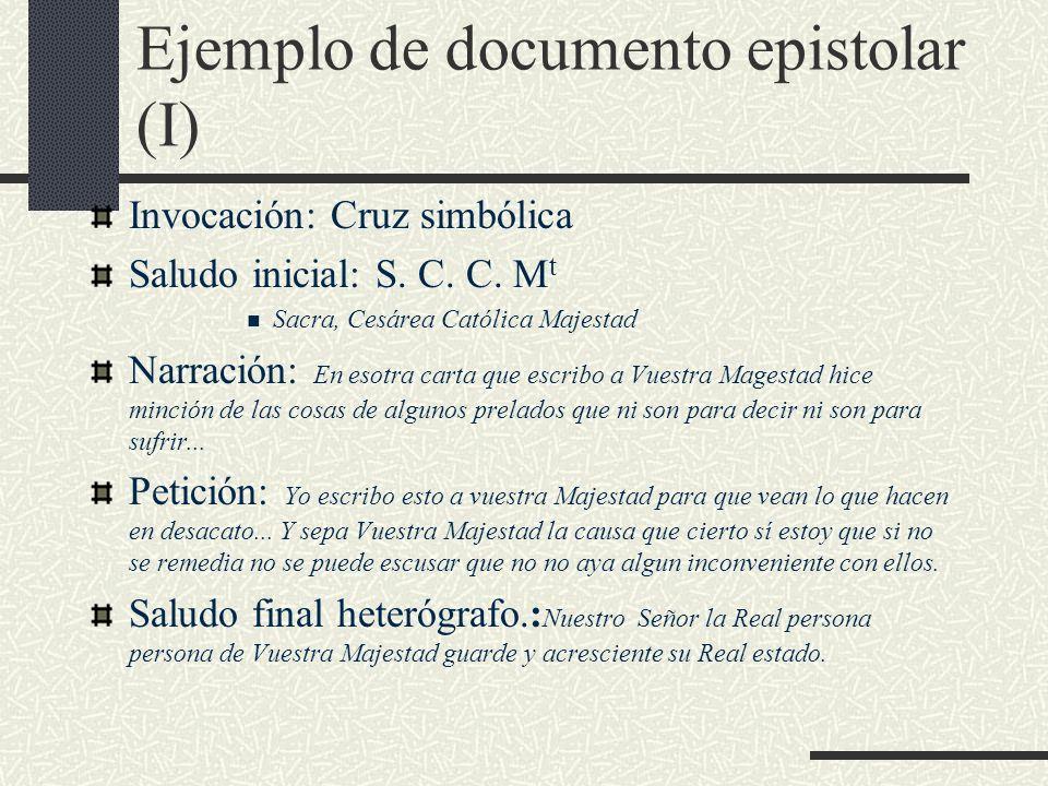 Ejemplo de documento epistolar (I) Invocación: Cruz simbólica Saludo inicial: S. C. C. M t Sacra, Cesárea Católica Majestad Narración: En esotra carta