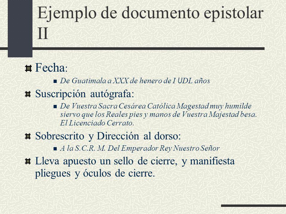 Ejemplo de documento epistolar II Fecha : De Guatimala a XXX de henero de I U DL años Suscripción autógrafa: De Vuestra Sacra Cesárea Católica Magesta
