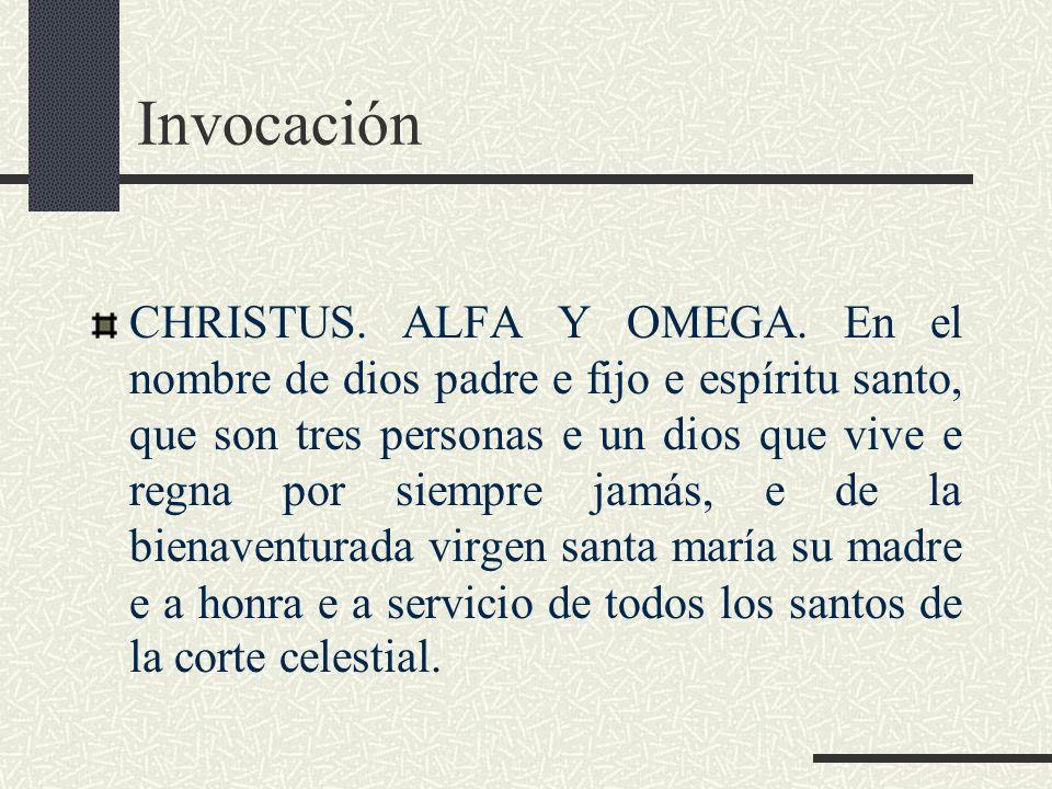 Invocación CHRISTUS. ALFA Y OMEGA. En el nombre de dios padre e fijo e espíritu santo, que son tres personas e un dios que vive e regna por siempre ja