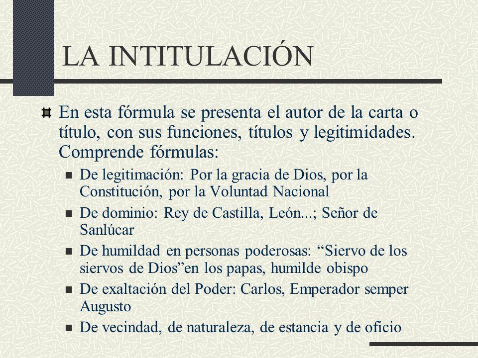 LA INTITULACIÓN En esta fórmula se presenta el autor de la carta o título, con sus funciones, títulos y legitimidades. Comprende fórmulas: De legitima