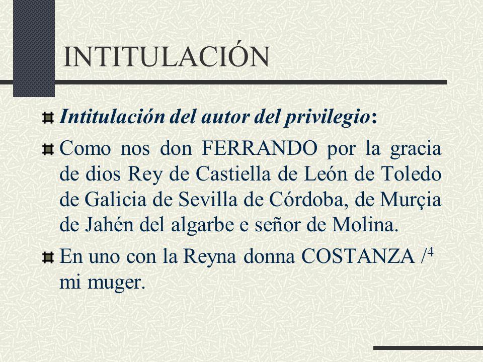 INTITULACIÓN Intitulación del autor del privilegio: Como nos don FERRANDO por la gracia de dios Rey de Castiella de León de Toledo de Galicia de Sevil