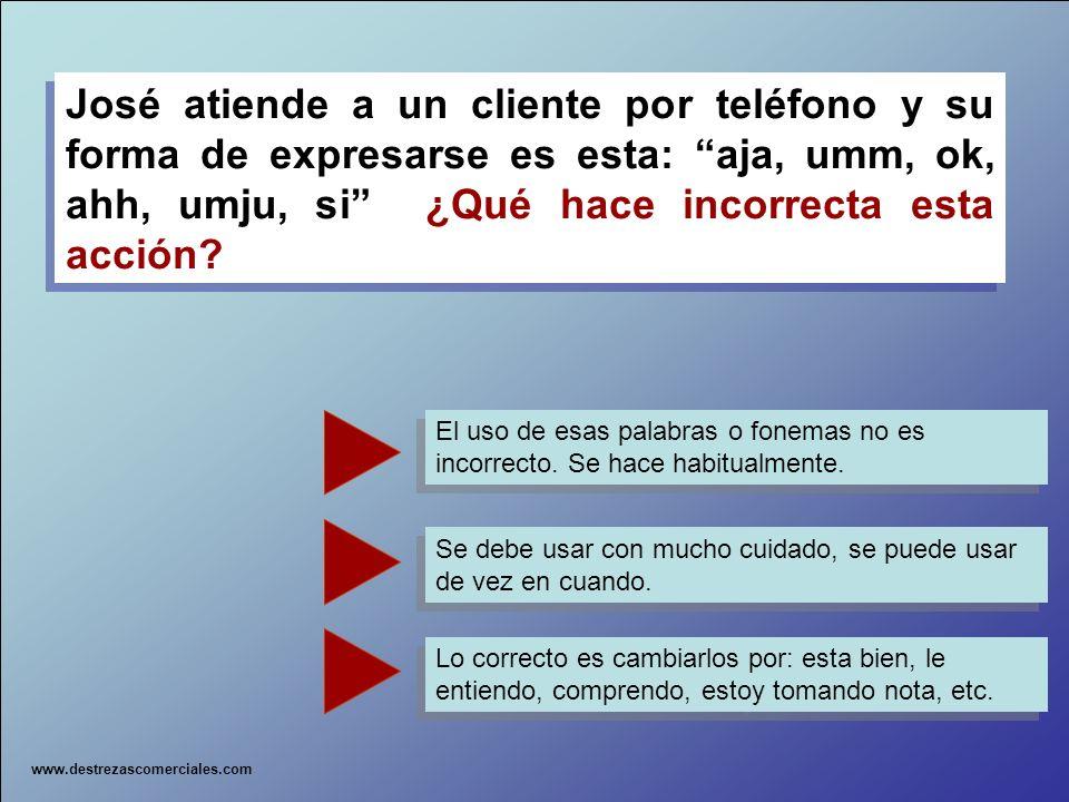 José atiende a un cliente por teléfono y su forma de expresarse es esta: aja, umm, ok, ahh, umju, si ¿Qué hace incorrecta esta acción? José atiende a