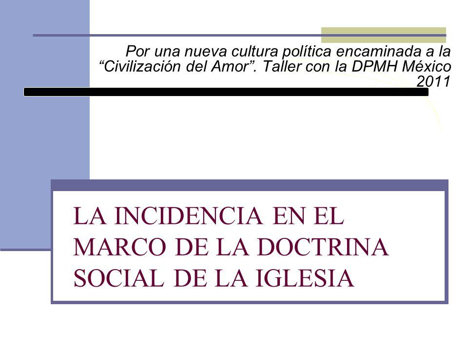 LA INCIDENCIA EN EL MARCO DE LA DOCTRINA SOCIAL DE LA IGLESIA Por una nueva cultura política encaminada a la Civilización del Amor. Taller con la DPMH