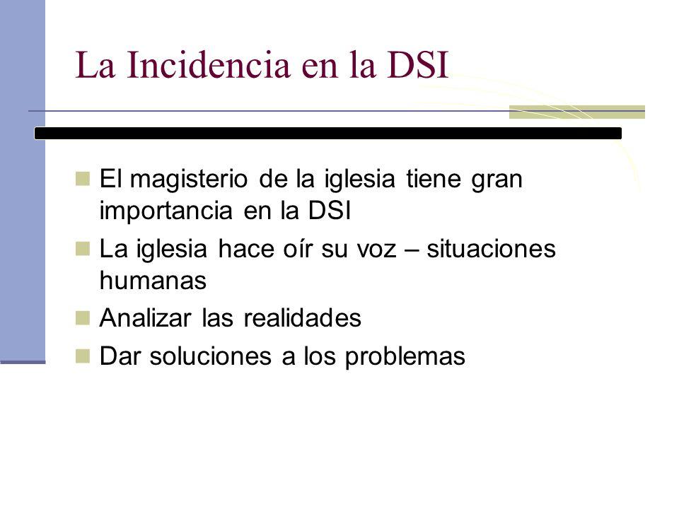La Incidencia en la DSI La Incidencia y los cambios en la sociedad ha sido una máxima en la DSI DSI es una respuesta concreta a un problema social determinado La respuesta evoluciona según los condicionamientos históricos