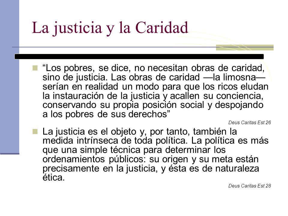 La justicia y la Caridad Los pobres, se dice, no necesitan obras de caridad, sino de justicia. Las obras de caridad la limosna serían en realidad un m