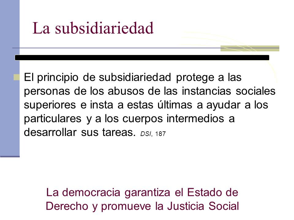 La subsidiariedad El principio de subsidiariedad protege a las personas de los abusos de las instancias sociales superiores e insta a estas últimas a