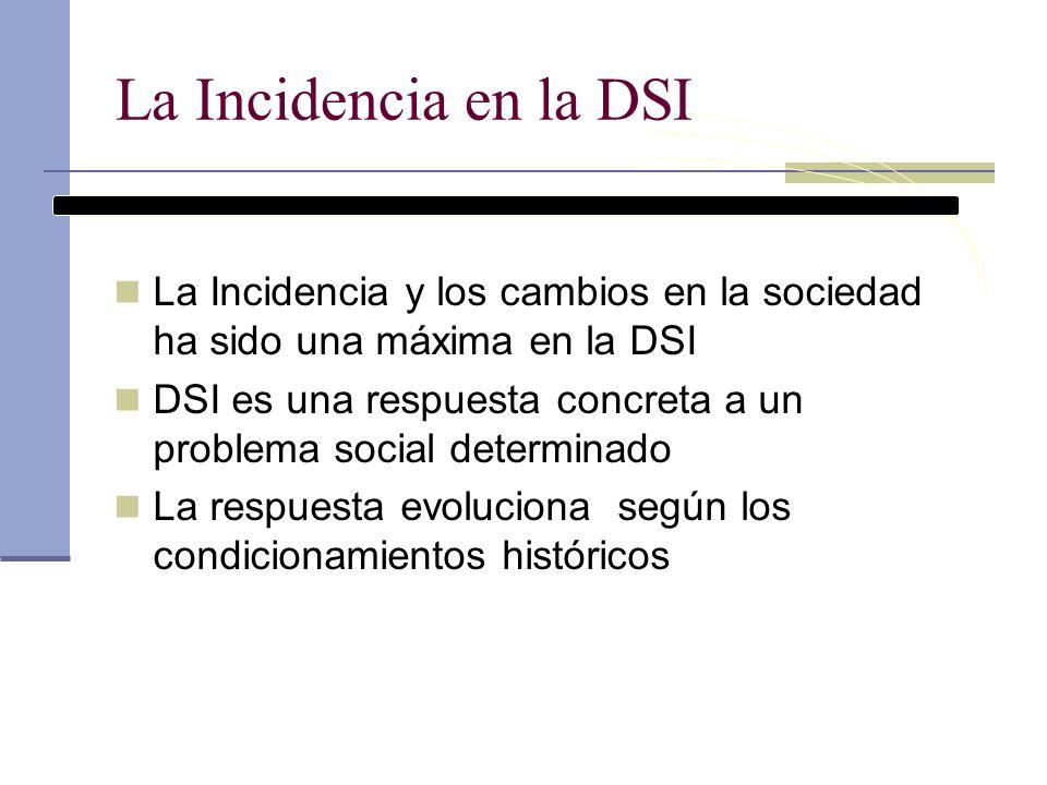 La Incidencia en la DSI La Incidencia y los cambios en la sociedad ha sido una máxima en la DSI DSI es una respuesta concreta a un problema social det