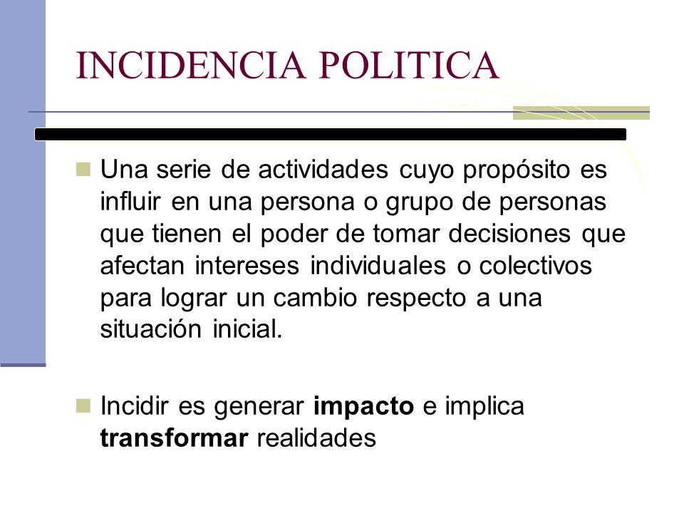 INCIDENCIA POLITICA Una serie de actividades cuyo propósito es influir en una persona o grupo de personas que tienen el poder de tomar decisiones que