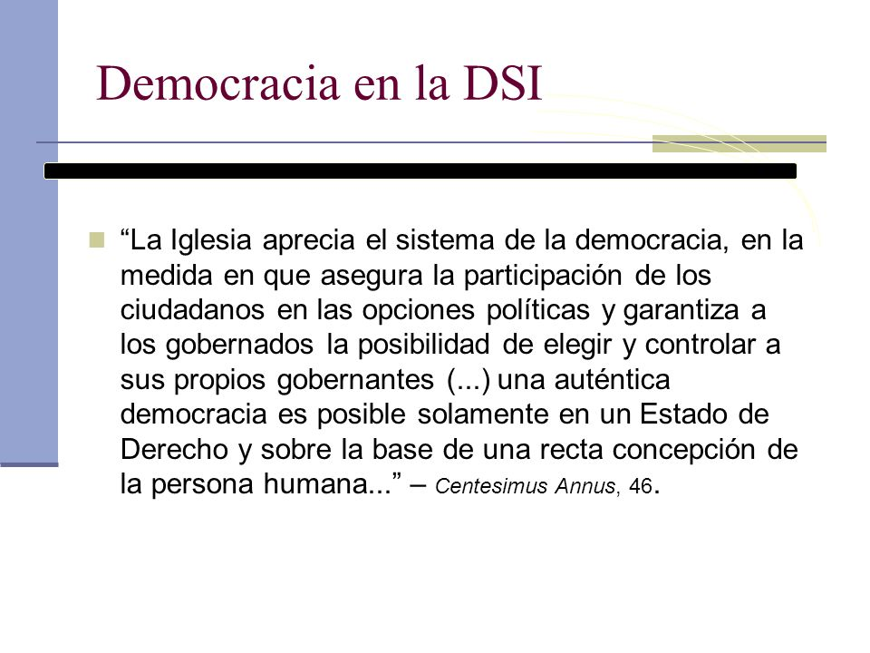 Democracia en la DSI La Iglesia aprecia el sistema de la democracia, en la medida en que asegura la participación de los ciudadanos en las opciones po