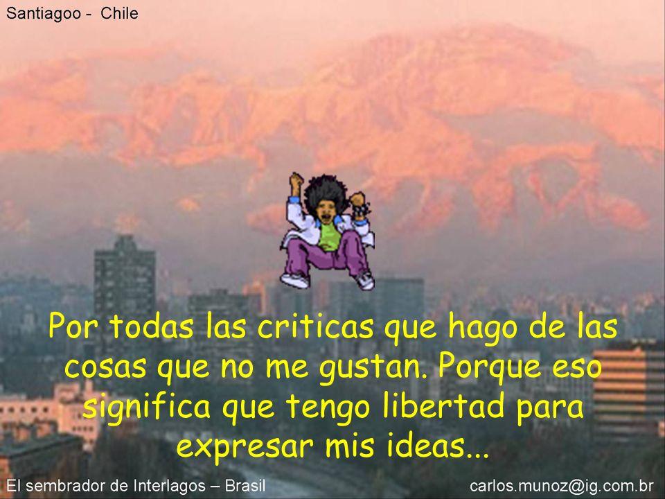 Por todas las criticas que hago de las cosas que no me gustan. Porque eso significa que tengo libertad para expresar mis ideas...