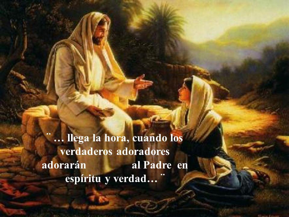 ¨ … llega la hora, cuando los verdaderos adoradores adorarán al Padre en espíritu y verdad… ¨