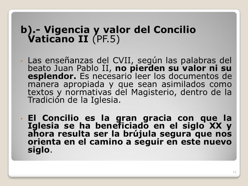 b).- Vigencia y valor del Concilio Vaticano II (PF.5) Las enseñanzas del CVII, según las palabras del beato Juan Pablo II, no pierden su valor ni su e