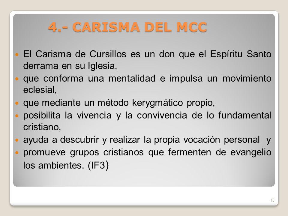4.- CARISMA DEL MCC 4.- CARISMA DEL MCC El Carisma de Cursillos es un don que el Espíritu Santo derrama en su Iglesia, que conforma una mentalidad e i