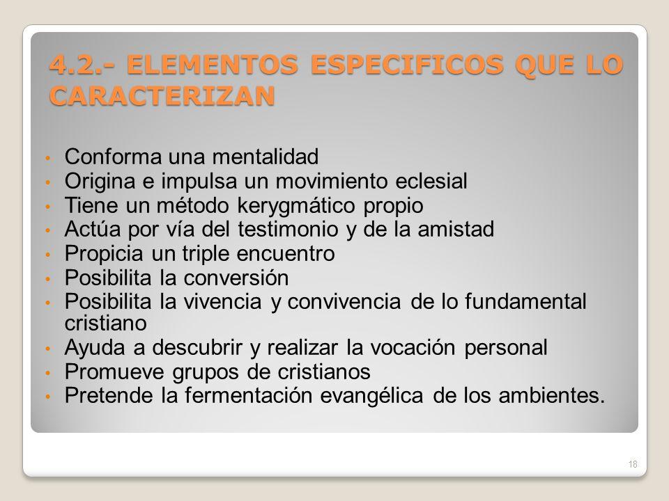 4.2.- ELEMENTOS ESPECIFICOS QUE LO CARACTERIZAN Conforma una mentalidad Origina e impulsa un movimiento eclesial Tiene un método kerygmático propio Ac