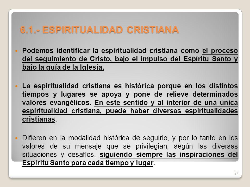 6.1.- ESPIRITUALIDAD CRISTIANA Podemos identificar la espiritualidad cristiana como el proceso del seguimiento de Cristo, bajo el impulso del Espíritu