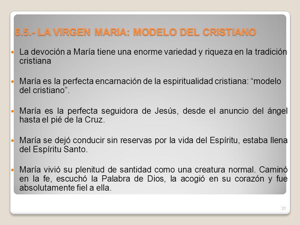 6.5.- LA VIRGEN MARIA: MODELO DEL CRISTIANO La devoción a María tiene una enorme variedad y riqueza en la tradición cristiana María es la perfecta enc