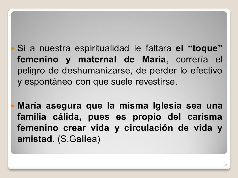 Si a nuestra espiritualidad le faltara el toque femenino y maternal de María, correría el peligro de deshumanizarse, de perder lo efectivo y espontáne
