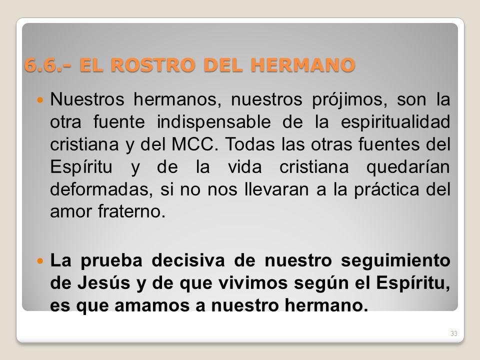6.6.- EL ROSTRO DEL HERMANO Nuestros hermanos, nuestros prójimos, son la otra fuente indispensable de la espiritualidad cristiana y del MCC. Todas las