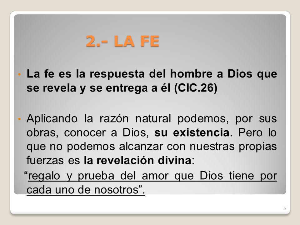 2.- LA FE La fe es la respuesta del hombre a Dios que se revela y se entrega a él (CIC.26) Aplicando la razón natural podemos, por sus obras, conocer