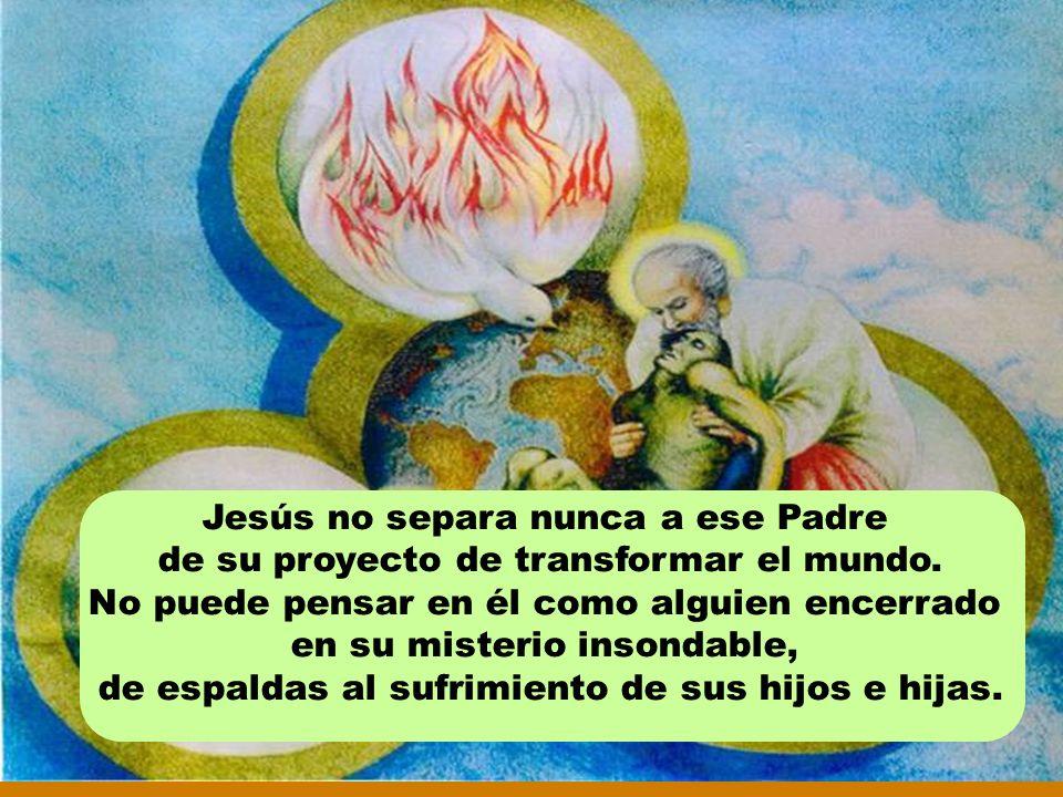 Jesús no separa nunca a ese Padre de su proyecto de transformar el mundo.
