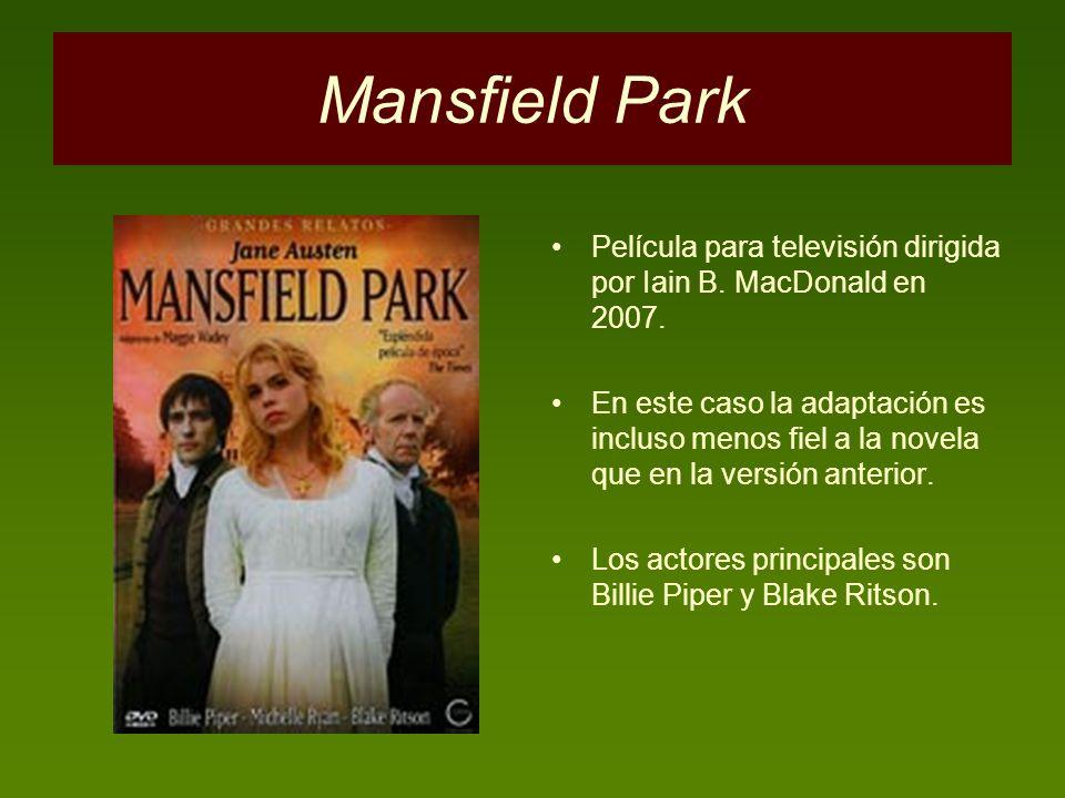 Mansfield Park Película para televisión dirigida por Iain B. MacDonald en 2007. En este caso la adaptación es incluso menos fiel a la novela que en la
