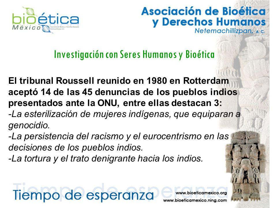 Investigación con Seres Humanos y Bioética El tribunal Roussell reunido en 1980 en Rotterdam aceptó 14 de las 45 denuncias de los pueblos indios presentados ante la ONU, entre ellas destacan 3: -La esterilización de mujeres indígenas, que equiparan a genocidio.