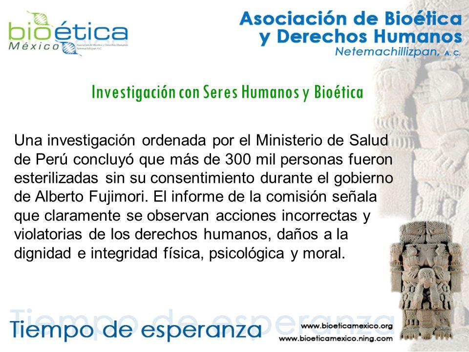 Investigación con Seres Humanos y Bioética Una investigación ordenada por el Ministerio de Salud de Perú concluyó que más de 300 mil personas fueron esterilizadas sin su consentimiento durante el gobierno de Alberto Fujimori.