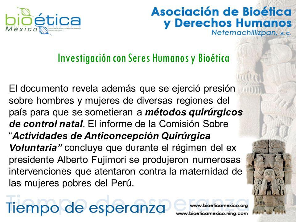 Investigación con Seres Humanos y Bioética El documento revela además que se ejerció presión sobre hombres y mujeres de diversas regiones del país para que se sometieran a métodos quirúrgicos de control natal.