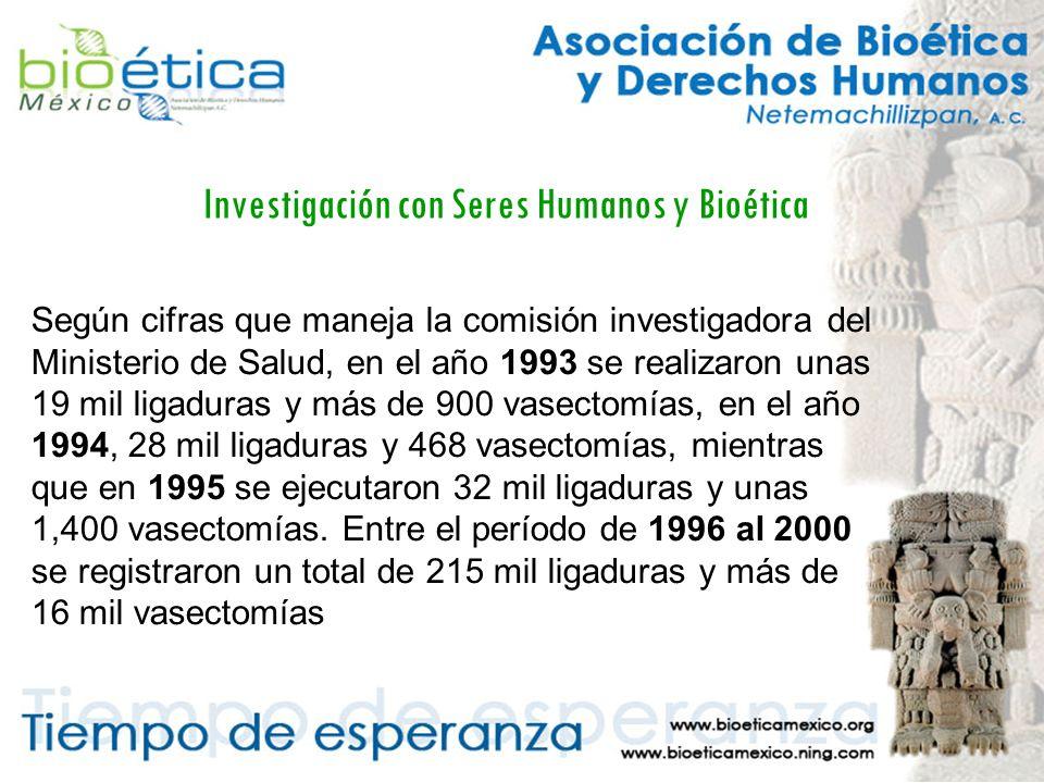 Investigación con Seres Humanos y Bioética Según cifras que maneja la comisión investigadora del Ministerio de Salud, en el año 1993 se realizaron unas 19 mil ligaduras y más de 900 vasectomías, en el año 1994, 28 mil ligaduras y 468 vasectomías, mientras que en 1995 se ejecutaron 32 mil ligaduras y unas 1,400 vasectomías.