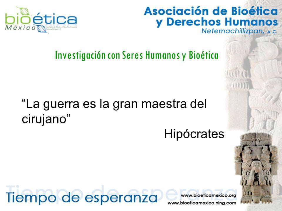 Investigación con Seres Humanos y Bioética La guerra es la gran maestra del cirujano Hipócrates