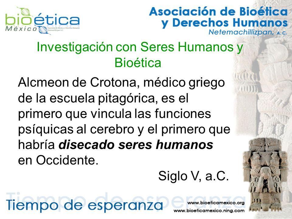 Investigación con Seres Humanos y Bioética Alcmeon de Crotona, médico griego de la escuela pitagórica, es el primero que vincula las funciones psíquicas al cerebro y el primero que habría disecado seres humanos en Occidente.