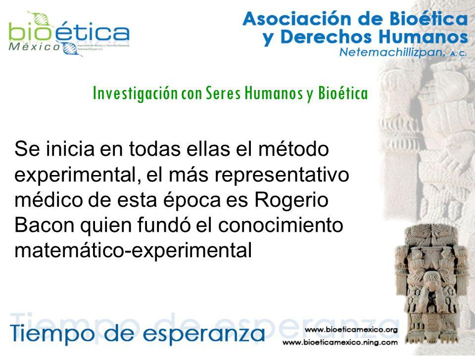 Investigación con Seres Humanos y Bioética Se inicia en todas ellas el método experimental, el más representativo médico de esta época es Rogerio Bacon quien fundó el conocimiento matemático-experimental