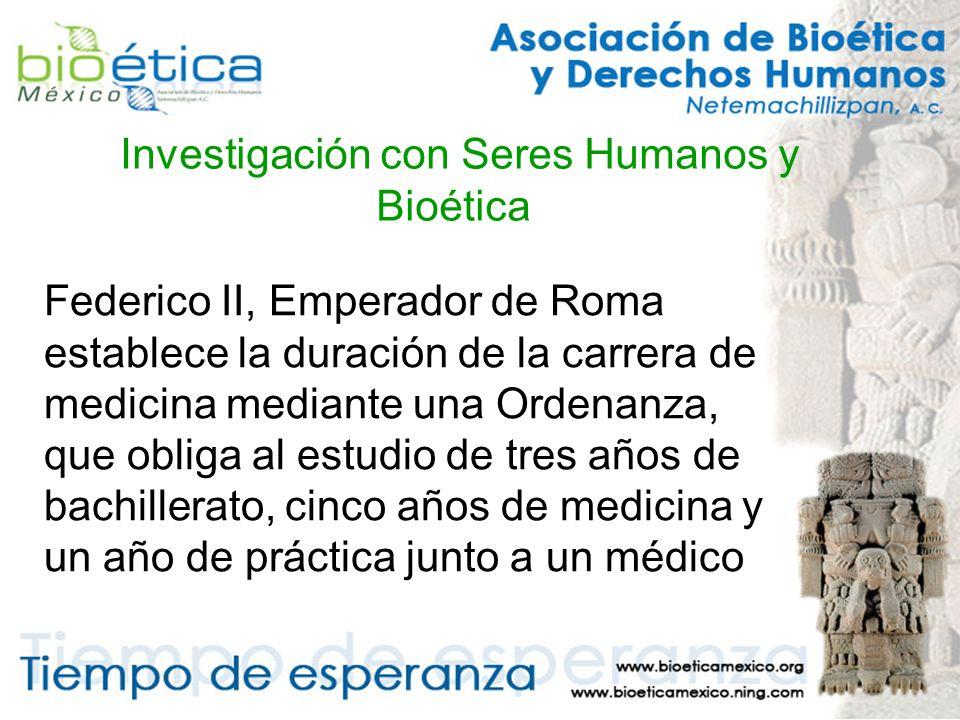 Investigación con Seres Humanos y Bioética Federico II, Emperador de Roma establece la duración de la carrera de medicina mediante una Ordenanza, que obliga al estudio de tres años de bachillerato, cinco años de medicina y un año de práctica junto a un médico