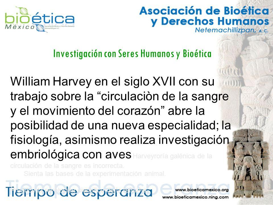 Investigación con Seres Humanos y Bioética William Harvey en el siglo XVII con su trabajo sobre la circulaciòn de la sangre y el movimiento del corazón abre la posibilidad de una nueva especialidad; la fisiología, asimismo realiza investigación embriológica con aves Harveyroría galénica de la circulación de la sangre es incorrecta.