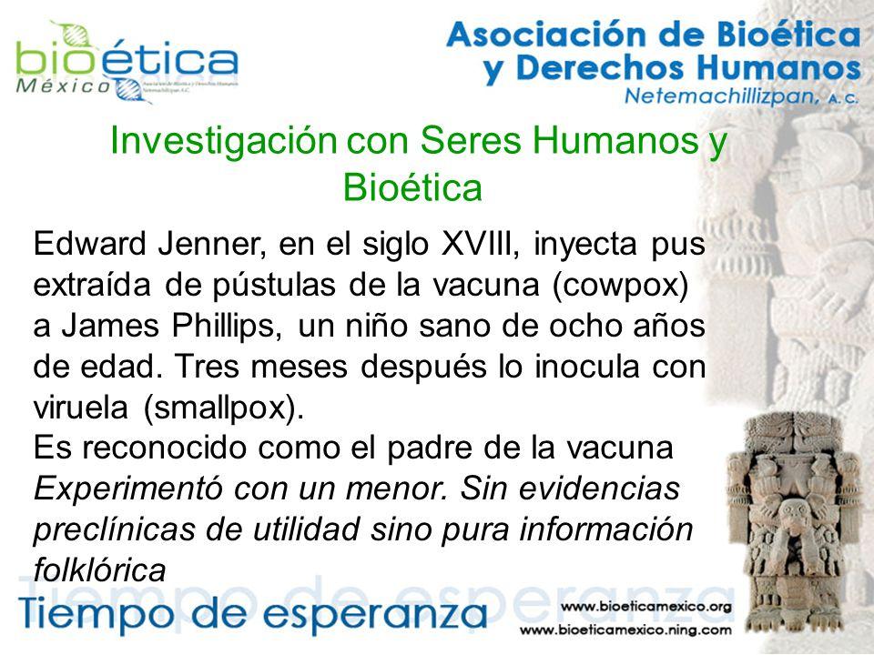 Investigación con Seres Humanos y Bioética Edward Jenner, en el siglo XVIII, inyecta pus extraída de pústulas de la vacuna (cowpox) a James Phillips, un niño sano de ocho años de edad.