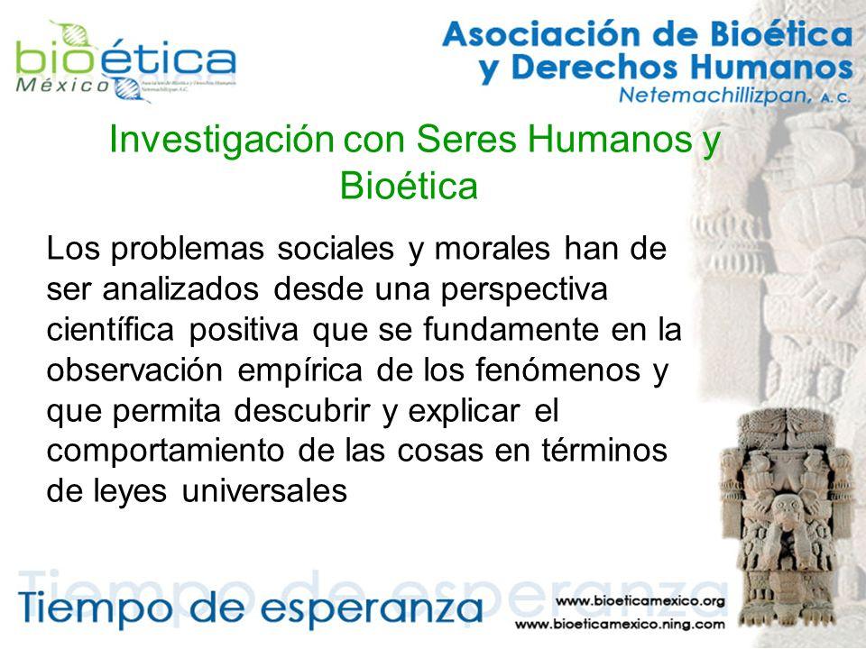 Investigación con Seres Humanos y Bioética Los problemas sociales y morales han de ser analizados desde una perspectiva científica positiva que se fundamente en la observación empírica de los fenómenos y que permita descubrir y explicar el comportamiento de las cosas en términos de leyes universales