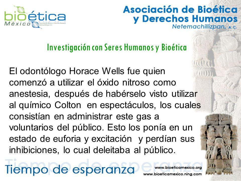 Investigación con Seres Humanos y Bioética El odontólogo Horace Wells fue quien comenzó a utilizar el óxido nitroso como anestesia, después de habérselo visto utilizar al químico Colton en espectáculos, los cuales consistían en administrar este gas a voluntarios del público.
