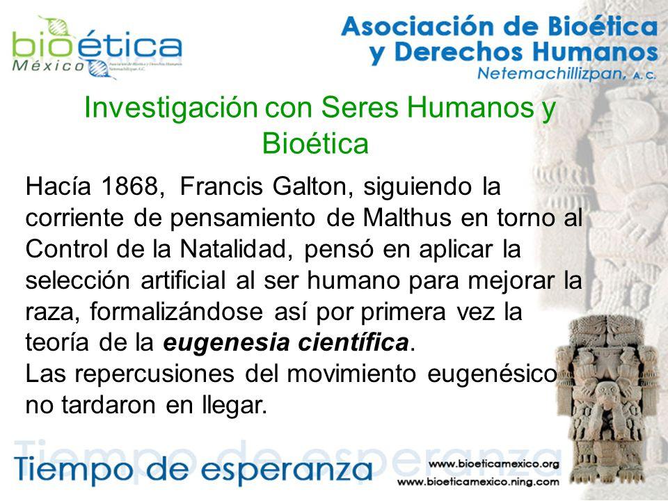 Investigación con Seres Humanos y Bioética Hacía 1868, Francis Galton, siguiendo la corriente de pensamiento de Malthus en torno al Control de la Natalidad, pensó en aplicar la selección artificial al ser humano para mejorar la raza, formalizándose así por primera vez la teoría de la eugenesia científica.