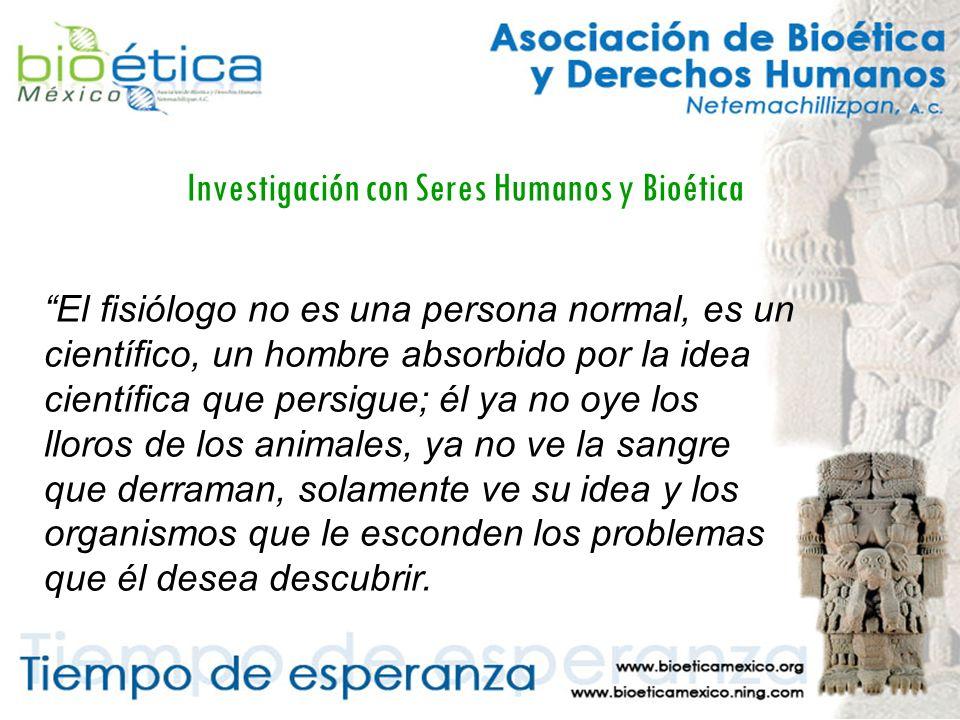 Investigación con Seres Humanos y Bioética El fisiólogo no es una persona normal, es un científico, un hombre absorbido por la idea científica que persigue; él ya no oye los lloros de los animales, ya no ve la sangre que derraman, solamente ve su idea y los organismos que le esconden los problemas que él desea descubrir.
