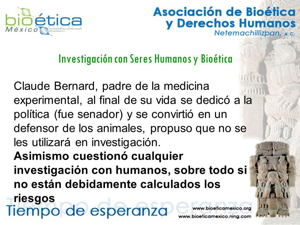 Investigación con Seres Humanos y Bioética Claude Bernard, padre de la medicina experimental, al final de su vida se dedicó a la política (fue senador) y se convirtió en un defensor de los animales, propuso que no se les utilizará en investigación.