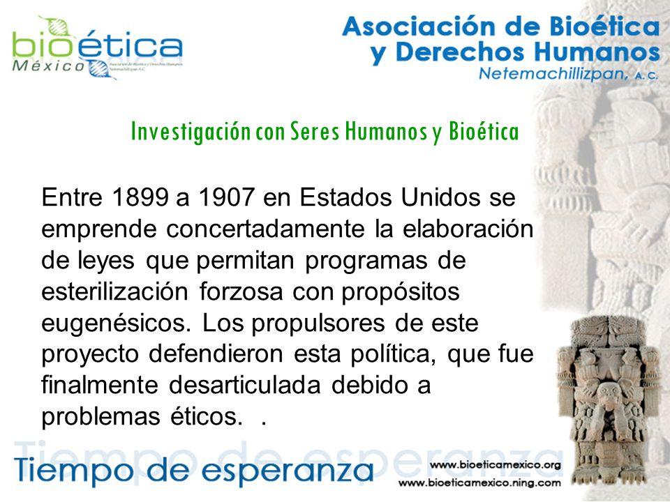 Investigación con Seres Humanos y Bioética Entre 1899 a 1907 en Estados Unidos se emprende concertadamente la elaboración de leyes que permitan programas de esterilización forzosa con propósitos eugenésicos.