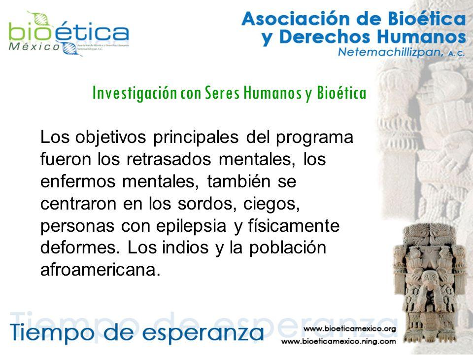Investigación con Seres Humanos y Bioética Los objetivos principales del programa fueron los retrasados mentales, los enfermos mentales, también se centraron en los sordos, ciegos, personas con epilepsia y físicamente deformes.